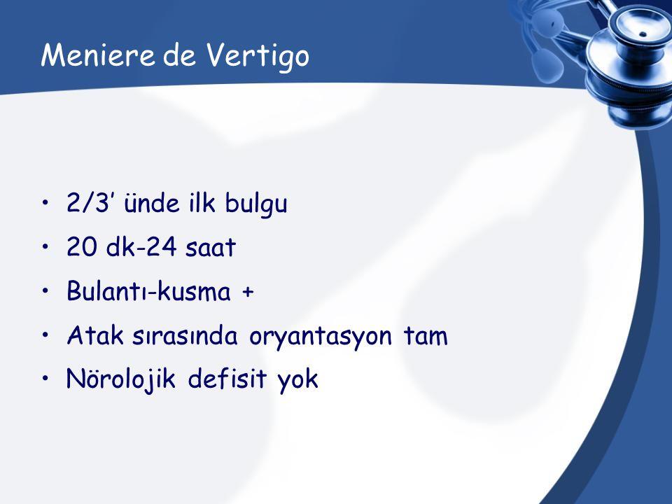 Meniere de Vertigo 2/3' ünde ilk bulgu 20 dk-24 saat Bulantı-kusma + Atak sırasında oryantasyon tam Nörolojik defisit yok