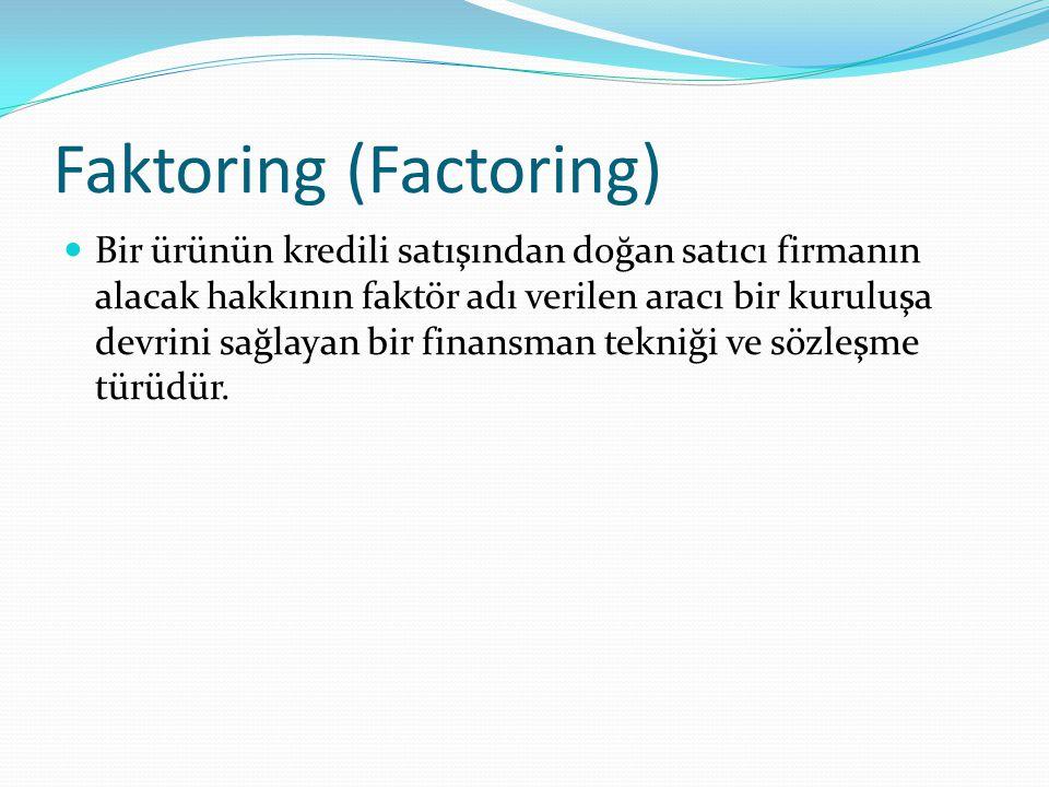 Faktoring (Factoring) Bir ürünün kredili satışından doğan satıcı firmanın alacak hakkının faktör adı verilen aracı bir kuruluşa devrini sağlayan bir finansman tekniği ve sözleşme türüdür.