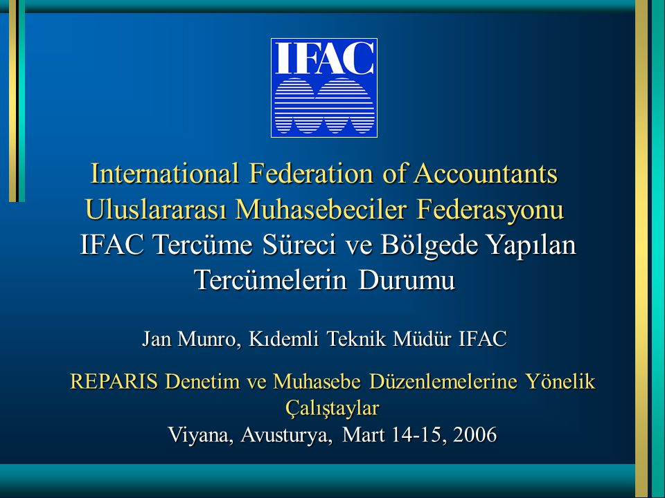 International Federation of Accountants Uluslararası Muhasebeciler Federasyonu IFAC Tercüme Süreci ve Bölgede Yapılan Tercümelerin Durumu Jan Munro, Kıdemli Teknik Müdür IFAC REPARIS Denetim ve Muhasebe Düzenlemelerine Yönelik Çalıştaylar Viyana, Avusturya, Mart 14-15, 2006