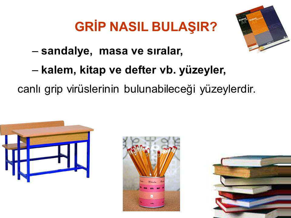 –sandalye, masa ve sıralar, –kalem, kitap ve defter vb. yüzeyler, canlı grip virüslerinin bulunabileceği yüzeylerdir. GRİP NASIL BULAŞIR?