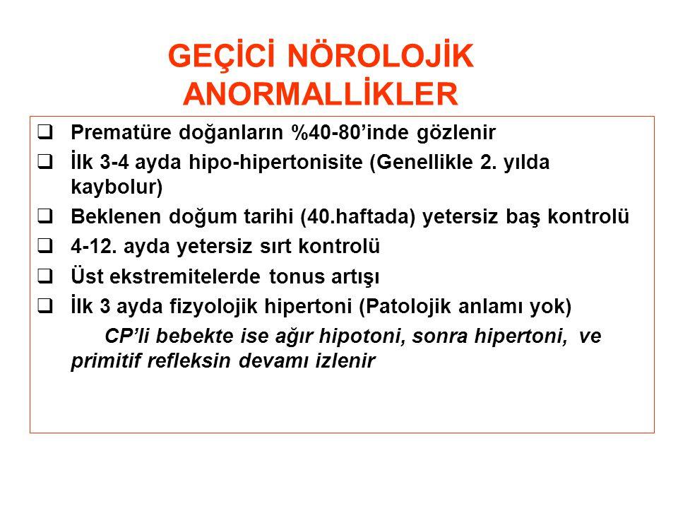 GEÇİCİ NÖROLOJİK ANORMALLİKLER  Prematüre doğanların %40-80'inde gözlenir  İlk 3-4 ayda hipo-hipertonisite (Genellikle 2.