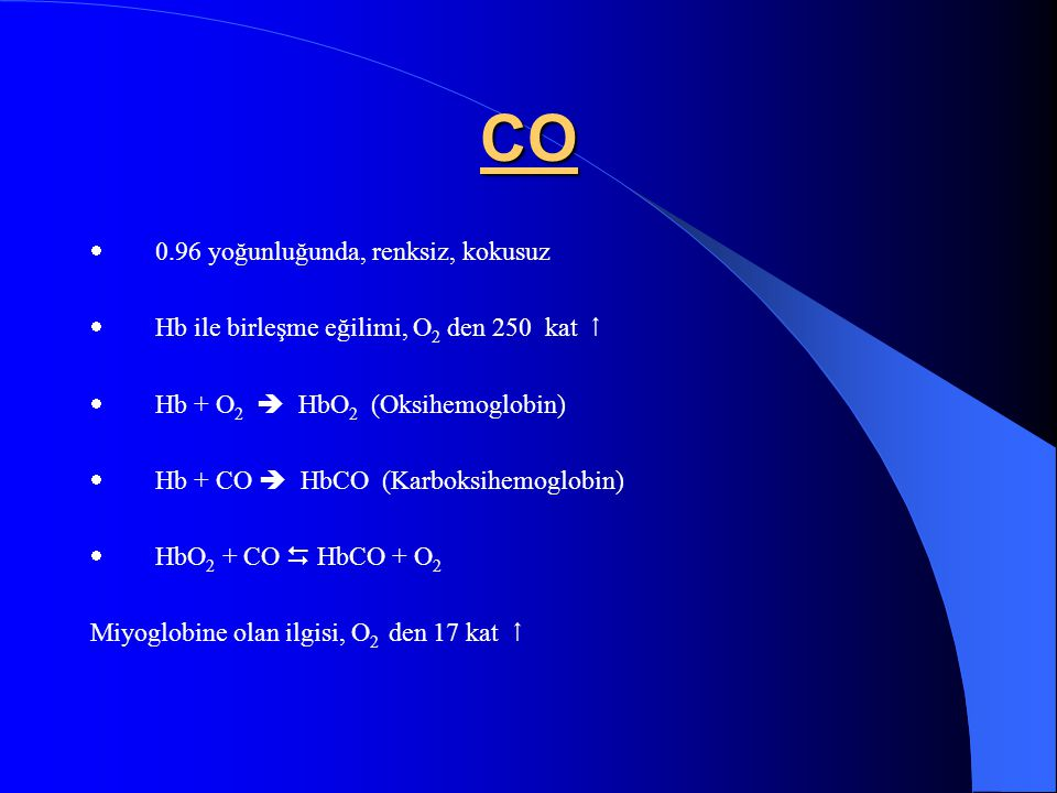CO  0.96 yoğunluğunda, renksiz, kokusuz  Hb ile birleşme eğilimi, O 2 den 250 kat   Hb + O 2  HbO 2 (Oksihemoglobin)  Hb + CO  HbCO (Karboksihe