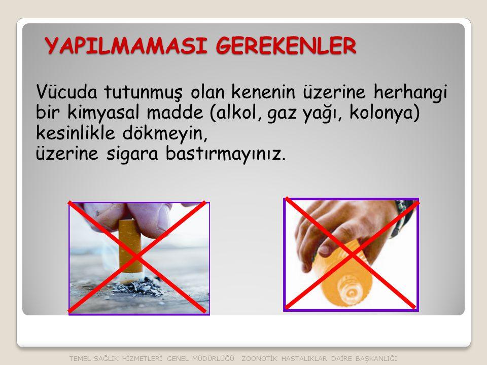 YAPILMAMASI GEREKENLER Vücuda tutunmuş olan kenenin üzerine herhangi bir kimyasal madde (alkol, gaz yağı, kolonya) kesinlikle dökmeyin, üzerine sigara bastırmayınız.