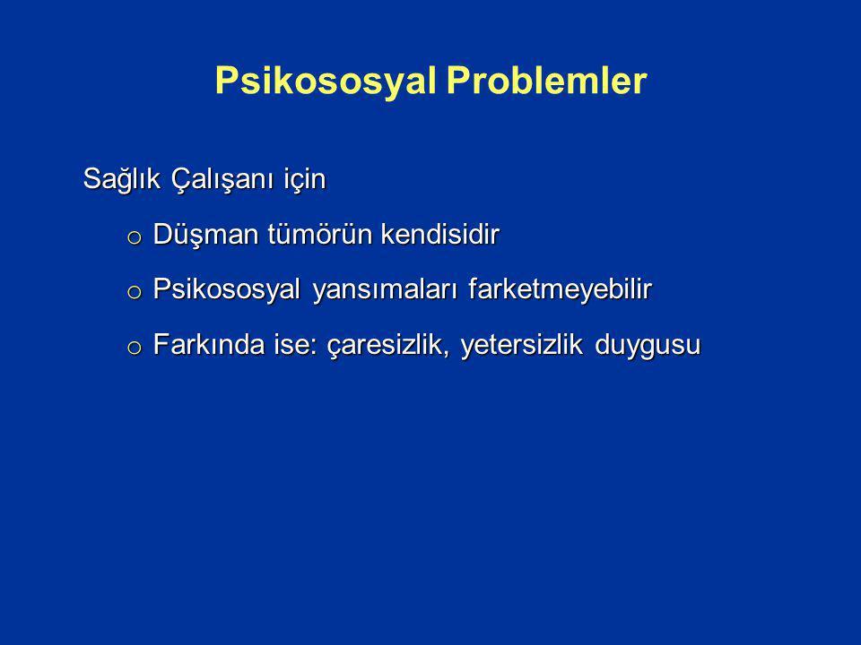 Sağlık Çalışanı için o Düşman tümörün kendisidir o Psikososyal yansımaları farketmeyebilir o Farkında ise: çaresizlik, yetersizlik duygusu Psikososyal