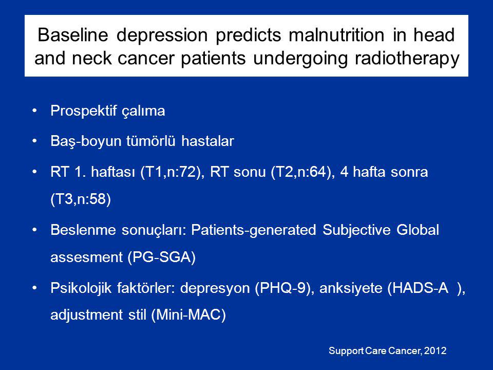 Baseline depression predicts malnutrition in head and neck cancer patients undergoing radiotherapy Prospektif çalıma Baş-boyun tümörlü hastalar RT 1.