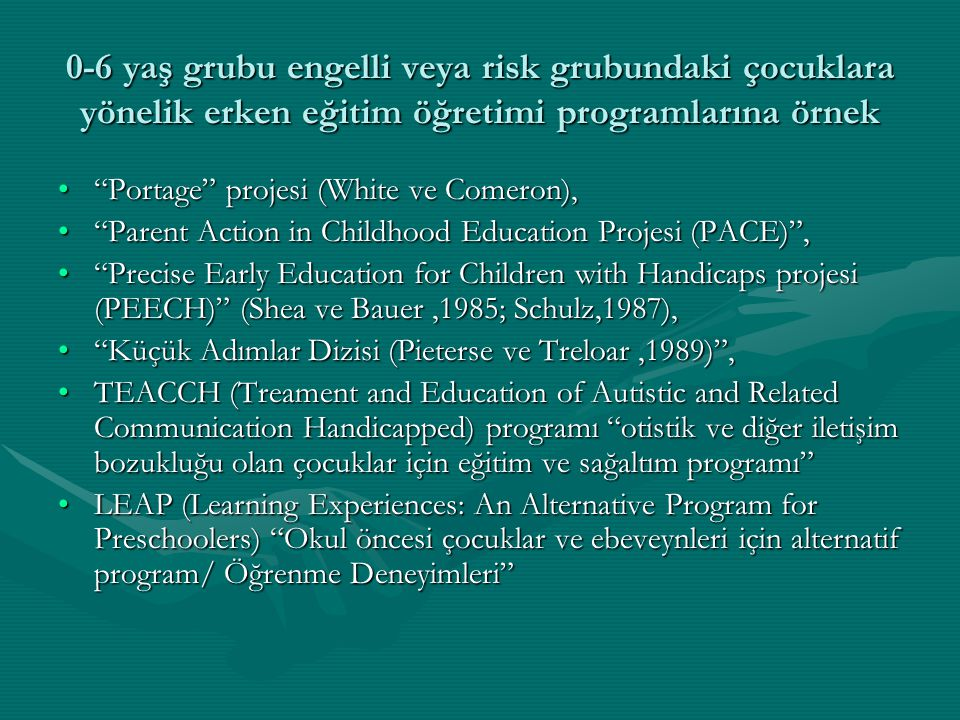 0-6 yaş grubu engelli veya risk grubundaki çocuklara yönelik erken eğitim öğretimi programlarına örnek Portage projesi (White ve Comeron), Portage projesi (White ve Comeron), Parent Action in Childhood Education Projesi (PACE) , Parent Action in Childhood Education Projesi (PACE) , Precise Early Education for Children with Handicaps projesi (PEECH) (Shea ve Bauer,1985; Schulz,1987), Precise Early Education for Children with Handicaps projesi (PEECH) (Shea ve Bauer,1985; Schulz,1987), Küçük Adımlar Dizisi (Pieterse ve Treloar,1989) , Küçük Adımlar Dizisi (Pieterse ve Treloar,1989) , TEACCH (Treament and Education of Autistic and Related Communication Handicapped) programı otistik ve diğer iletişim bozukluğu olan çocuklar için eğitim ve sağaltım programı TEACCH (Treament and Education of Autistic and Related Communication Handicapped) programı otistik ve diğer iletişim bozukluğu olan çocuklar için eğitim ve sağaltım programı LEAP (Learning Experiences: An Alternative Program for Preschoolers) Okul öncesi çocuklar ve ebeveynleri için alternatif program/ Öğrenme Deneyimleri LEAP (Learning Experiences: An Alternative Program for Preschoolers) Okul öncesi çocuklar ve ebeveynleri için alternatif program/ Öğrenme Deneyimleri