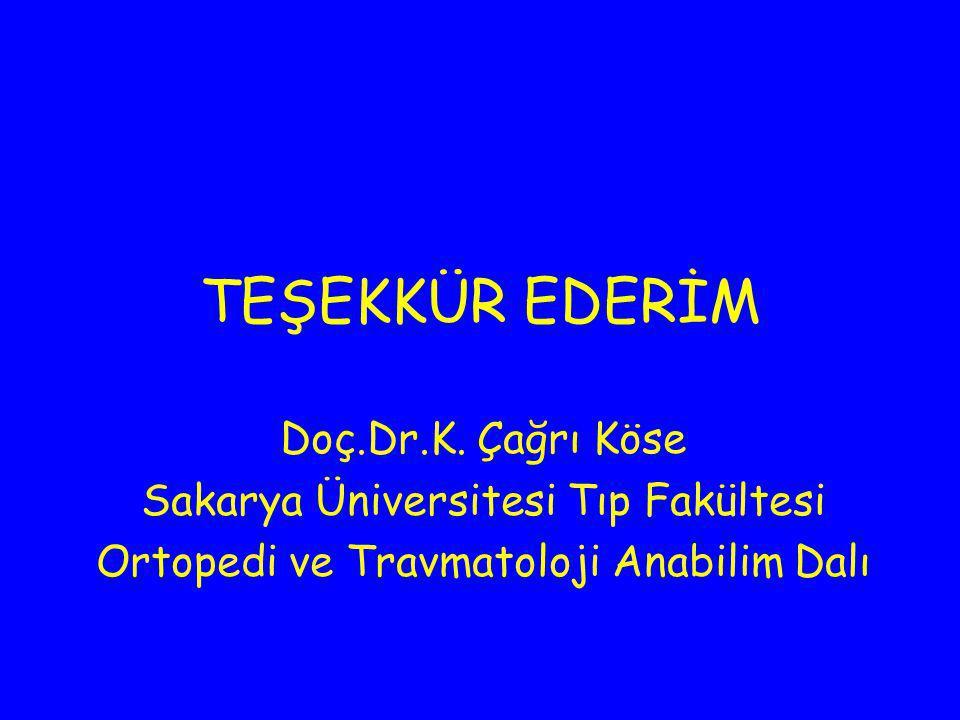 TEŞEKKÜR EDERİM Doç.Dr.K. Çağrı Köse Sakarya Üniversitesi Tıp Fakültesi Ortopedi ve Travmatoloji Anabilim Dalı