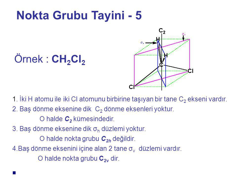 Nokta Grubu Tayini - 5 Örnek : CH 2 Cl 2 1. İki H atomu ile iki Cl atomunu birbirine taşıyan bir tane C 2 ekseni vardır. 2. Baş dönme eksenine dik C 2