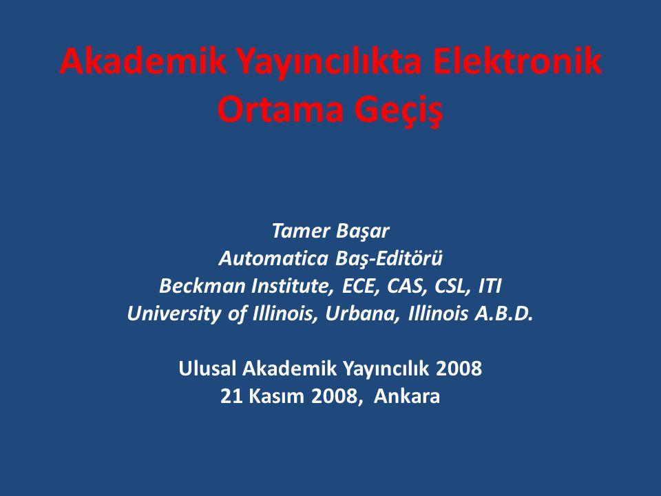 Akademik Yayıncılıkta Elektronik Ortama Geçiş Tamer Başar Automatica Baş-Editörü Beckman Institute, ECE, CAS, CSL, ITI University of Illinois, Urbana, Illinois A.B.D.