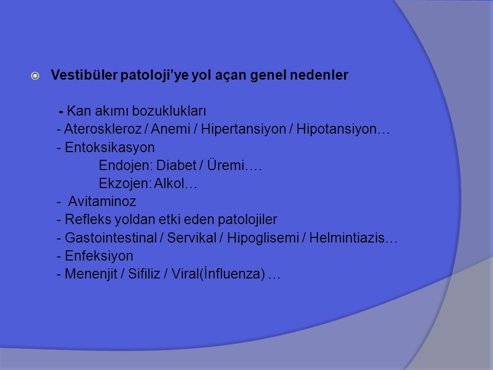 II- NON-VESTİBÜLER NEDENLER - Otitik (Dış kulak yolu tıkayıcı patolojileri / Otit...) - Optik/Oküler (Diplopi / Myopi / Hemianopsi / Bifokal Cam) - Servikal/Lokomotor(Vasküler / Whipplash / Spondiloz) - Psikojenik (Klaustrofobi / Agorafobi…) - Anemik - Metabolik (Tiroid /Glukoz / Lipid / Üre / Oto-İmmün...) - Kardiovasküler (Blok / Yetmezlik / Arterioskleroz…) - Pulmoner (Oksijenasyon Defekti / Hiperventilasyon) - Gastrointestinal (Damping Sendromu / Akut diare)