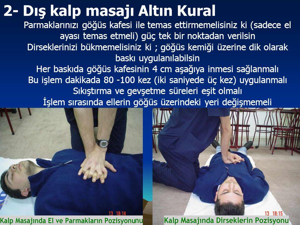 2- Dış kalp masajı Altın Kural Parmaklarınızı göğüs kafesi ile temas ettirmemelisiniz ki (sadece el ayası temas etmeli) güç tek bir noktadan verilsin Dirseklerinizi bükmemelisiniz ki ; göğüs kemiği üzerine dik olarak baskı uygulanılabilsin Her baskıda göğüs kafesinin 4 cm aşağıya inmesi sağlanmalı Bu işlem dakikada 80 -100 kez (iki saniyede üç kez) uygulanmalı Sıkıştırma ve gevşetme süreleri eşit olmalı İşlem sırasında ellerin göğüs üzerindeki yeri değişmemeli