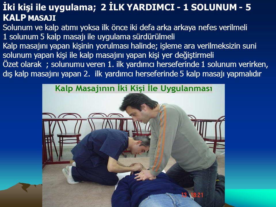 İki kişi ile uygulama; 2 İLK YARDIMCI - 1 SOLUNUM - 5 KALP MASAJI Solunum ve kalp atımı yoksa ilk önce iki defa arka arkaya nefes verilmeli 1 solunum 5 kalp masajı ile uygulama sürdürülmeli Kalp masajını yapan kişinin yorulması halinde; işleme ara verilmeksizin suni solunum yapan kişi ile kalp masajını yapan kişi yer değiştirmeli Özet olarak ; solunumu veren 1.