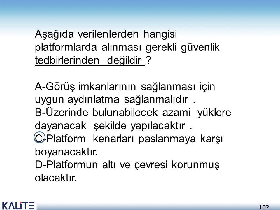 102 Aşağıda verilenlerden hangisi platformlarda alınması gerekli güvenlik tedbirlerinden değildir ? A-Görüş imkanlarının sağlanması için uygun aydınla