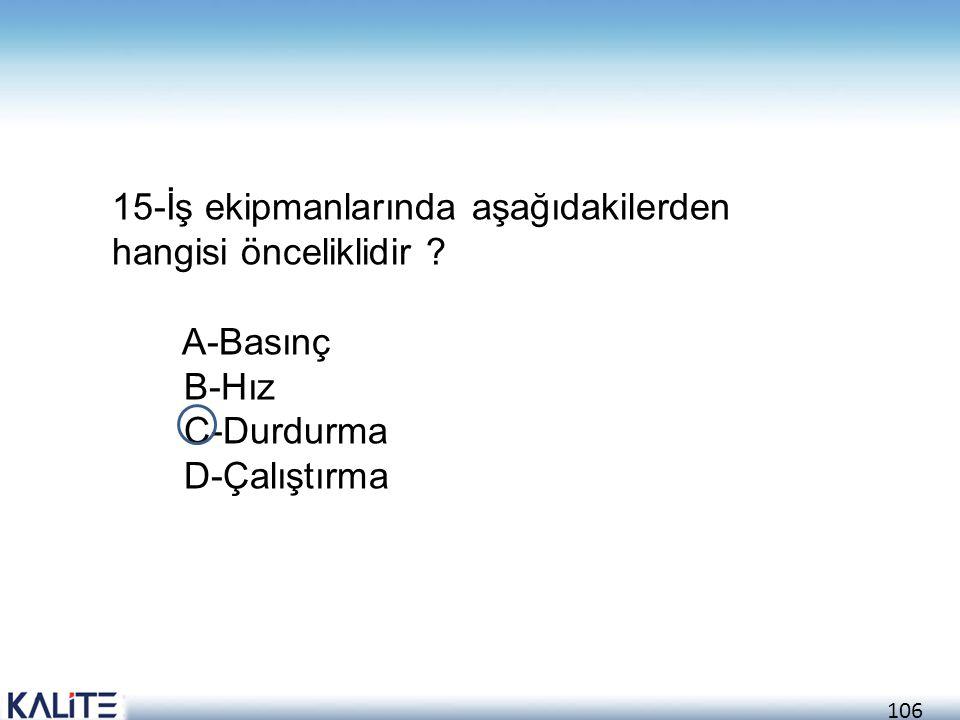 106 15-İş ekipmanlarında aşağıdakilerden hangisi önceliklidir ? A-Basınç B-Hız C-Durdurma D-Çalıştırma