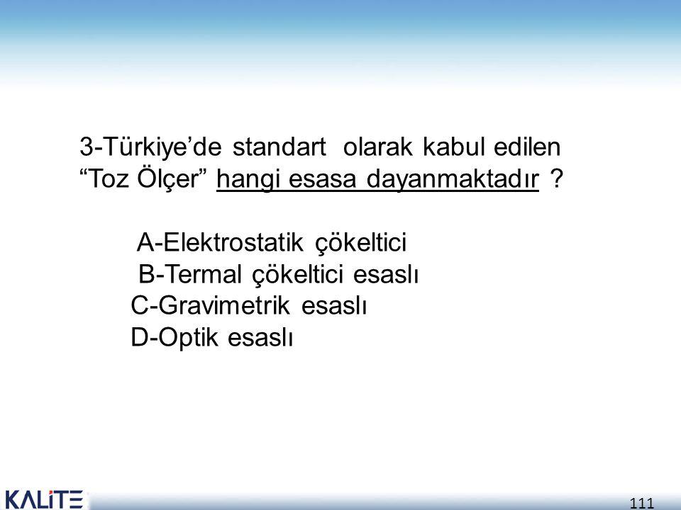 """111 3-Türkiye'de standart olarak kabul edilen """"Toz Ölçer"""" hangi esasa dayanmaktadır ? A-Elektrostatik çökeltici B-Termal çökeltici esaslı C-Gravimetri"""