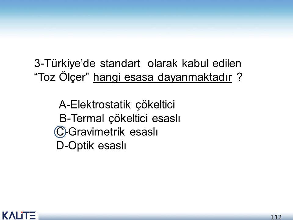 """112 3-Türkiye'de standart olarak kabul edilen """"Toz Ölçer"""" hangi esasa dayanmaktadır ? A-Elektrostatik çökeltici B-Termal çökeltici esaslı C-Gravimetri"""