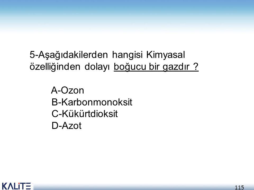 115 5-Aşağıdakilerden hangisi Kimyasal özelliğinden dolayı boğucu bir gazdır ? A-Ozon B-Karbonmonoksit C-Kükürtdioksit D-Azot