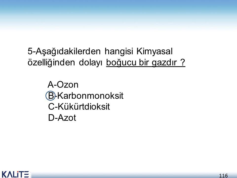 116 5-Aşağıdakilerden hangisi Kimyasal özelliğinden dolayı boğucu bir gazdır ? A-Ozon B-Karbonmonoksit C-Kükürtdioksit D-Azot