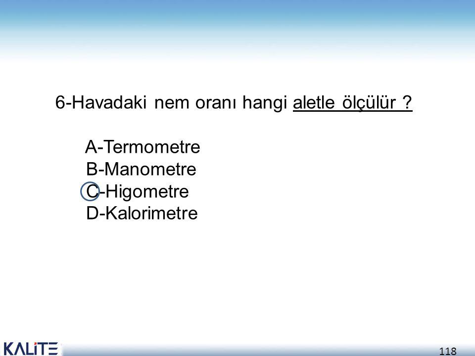118 6-Havadaki nem oranı hangi aletle ölçülür ? A-Termometre B-Manometre C-Higometre D-Kalorimetre