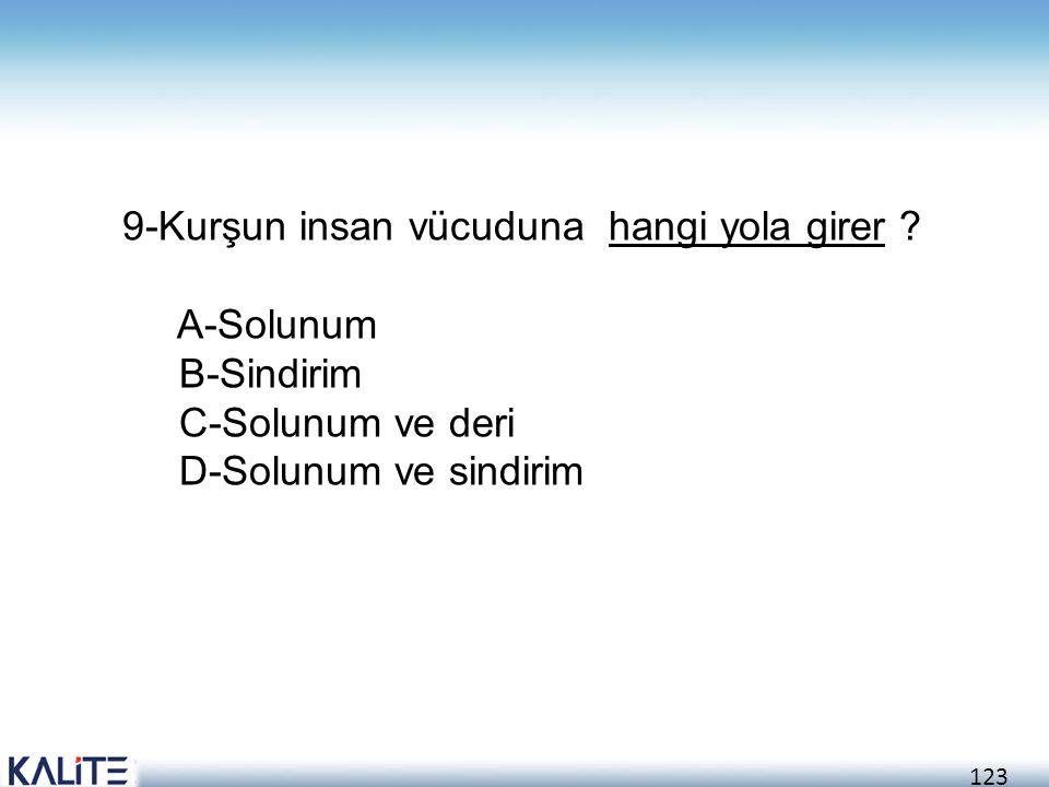 123 9-Kurşun insan vücuduna hangi yola girer ? A-Solunum B-Sindirim C-Solunum ve deri D-Solunum ve sindirim