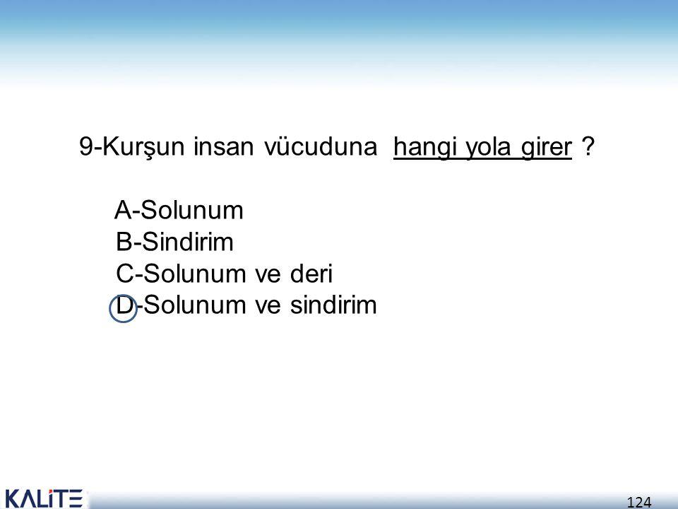 124 9-Kurşun insan vücuduna hangi yola girer ? A-Solunum B-Sindirim C-Solunum ve deri D-Solunum ve sindirim