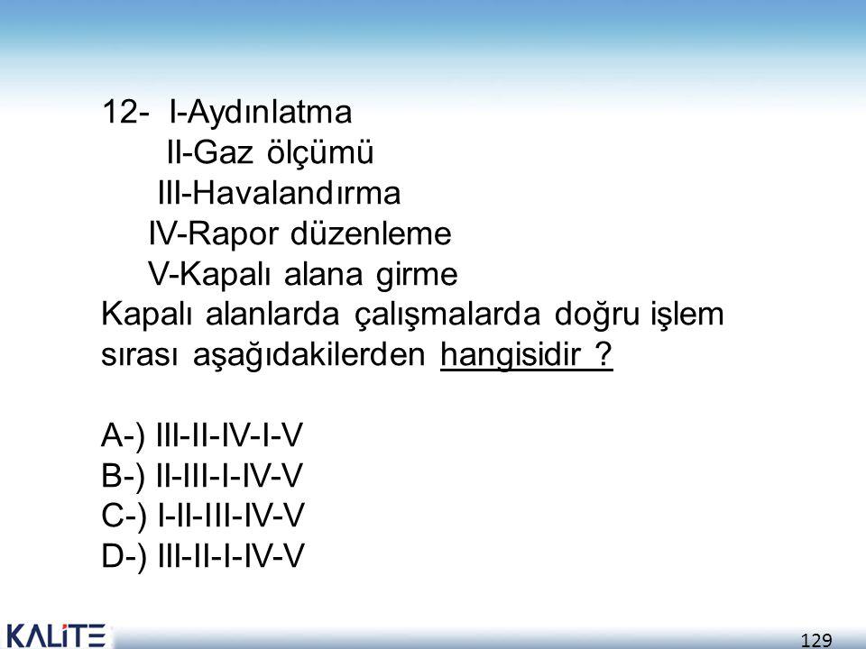 129 12- I-Aydınlatma II-Gaz ölçümü III-Havalandırma IV-Rapor düzenleme V-Kapalı alana girme Kapalı alanlarda çalışmalarda doğru işlem sırası aşağıdaki