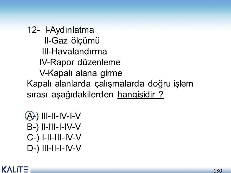 130 12- I-Aydınlatma II-Gaz ölçümü III-Havalandırma IV-Rapor düzenleme V-Kapalı alana girme Kapalı alanlarda çalışmalarda doğru işlem sırası aşağıdaki