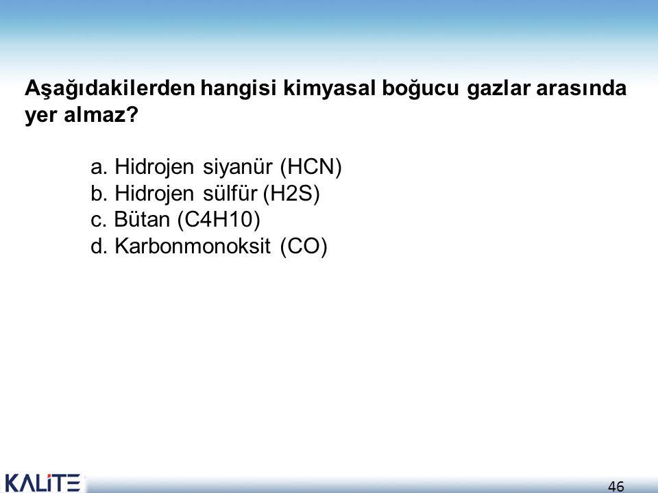 46 Aşağıdakilerden hangisi kimyasal boğucu gazlar arasında yer almaz? a. Hidrojen siyanür (HCN) b. Hidrojen sülfür (H2S) c. Bütan (C4H10) d. Karbonmon