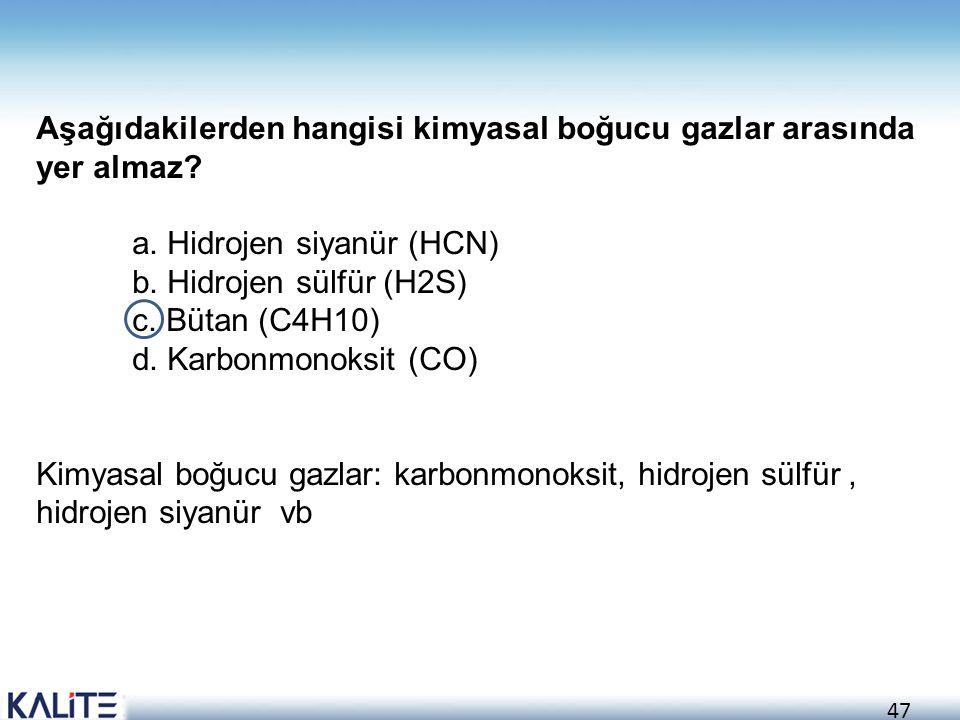 47 Aşağıdakilerden hangisi kimyasal boğucu gazlar arasında yer almaz? a. Hidrojen siyanür (HCN) b. Hidrojen sülfür (H2S) c. Bütan (C4H10) d. Karbonmon