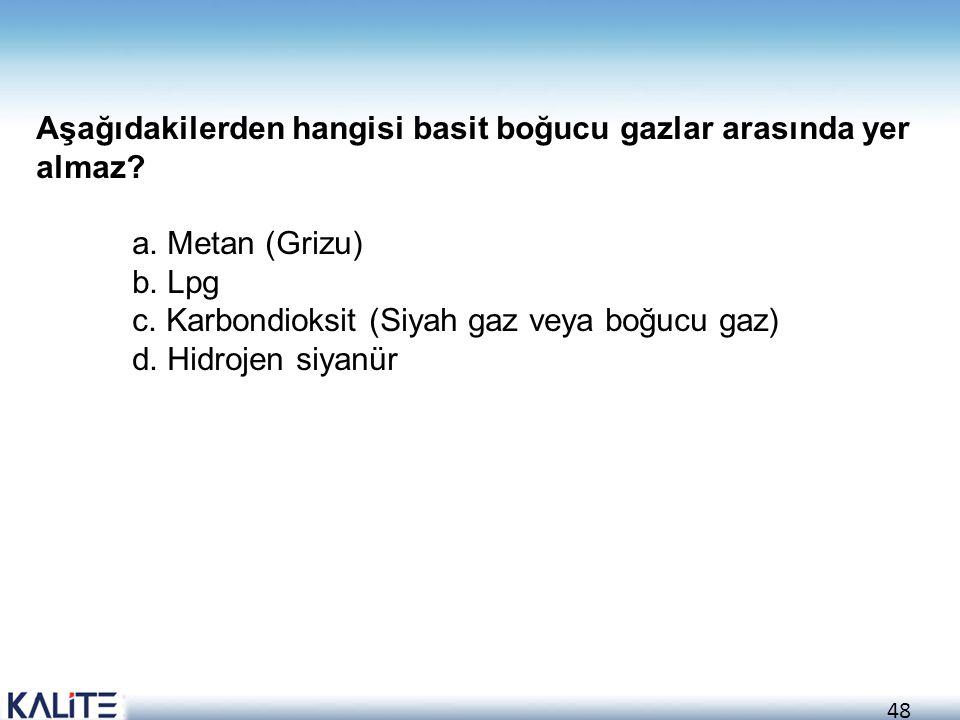 48 Aşağıdakilerden hangisi basit boğucu gazlar arasında yer almaz? a. Metan (Grizu) b. Lpg c. Karbondioksit (Siyah gaz veya boğucu gaz) d. Hidrojen si