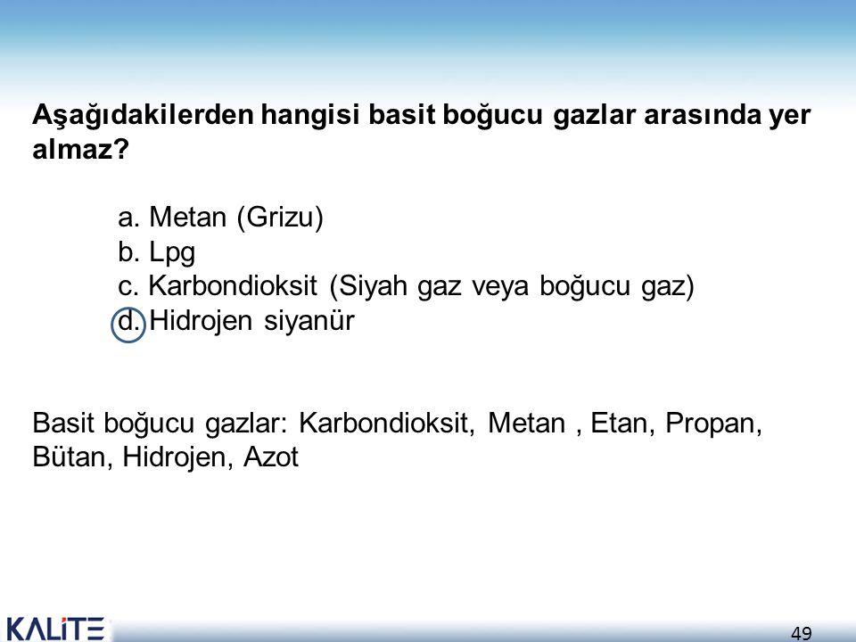 49 Aşağıdakilerden hangisi basit boğucu gazlar arasında yer almaz? a. Metan (Grizu) b. Lpg c. Karbondioksit (Siyah gaz veya boğucu gaz) d. Hidrojen si