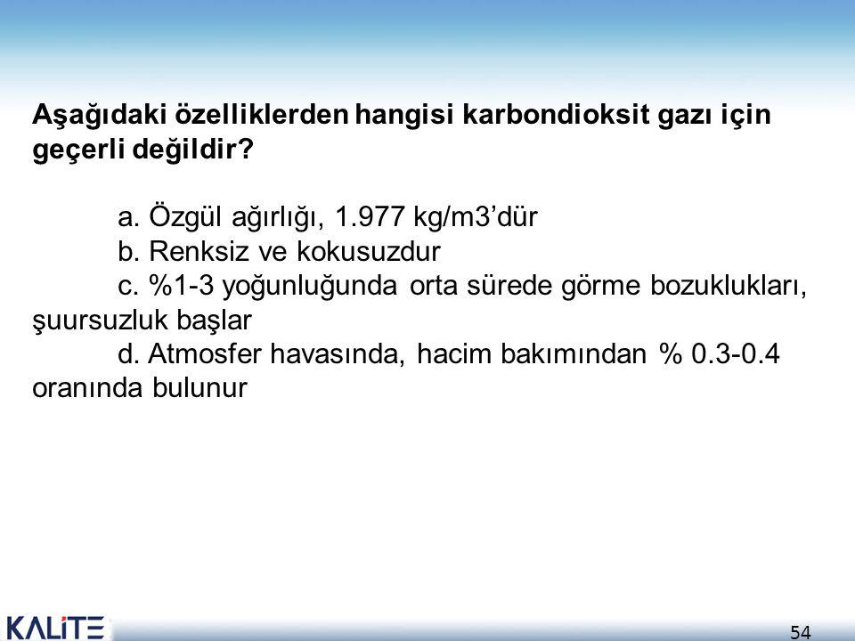 54 Aşağıdaki özelliklerden hangisi karbondioksit gazı için geçerli değildir? a. Özgül ağırlığı, 1.977 kg/m3'dür b. Renksiz ve kokusuzdur c. %1-3 yoğun