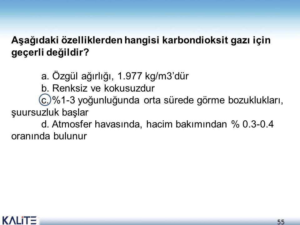 55 Aşağıdaki özelliklerden hangisi karbondioksit gazı için geçerli değildir? a. Özgül ağırlığı, 1.977 kg/m3'dür b. Renksiz ve kokusuzdur c. %1-3 yoğun