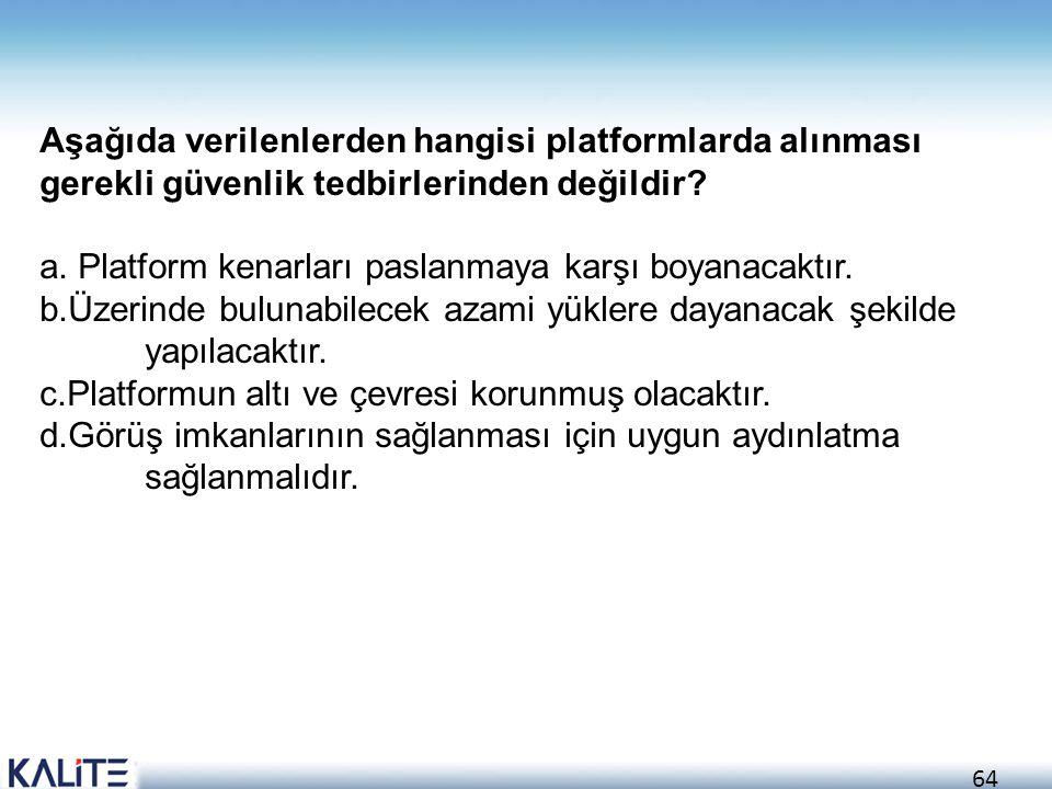 64 Aşağıda verilenlerden hangisi platformlarda alınması gerekli güvenlik tedbirlerinden değildir? a. Platform kenarları paslanmaya karşı boyanacaktır.