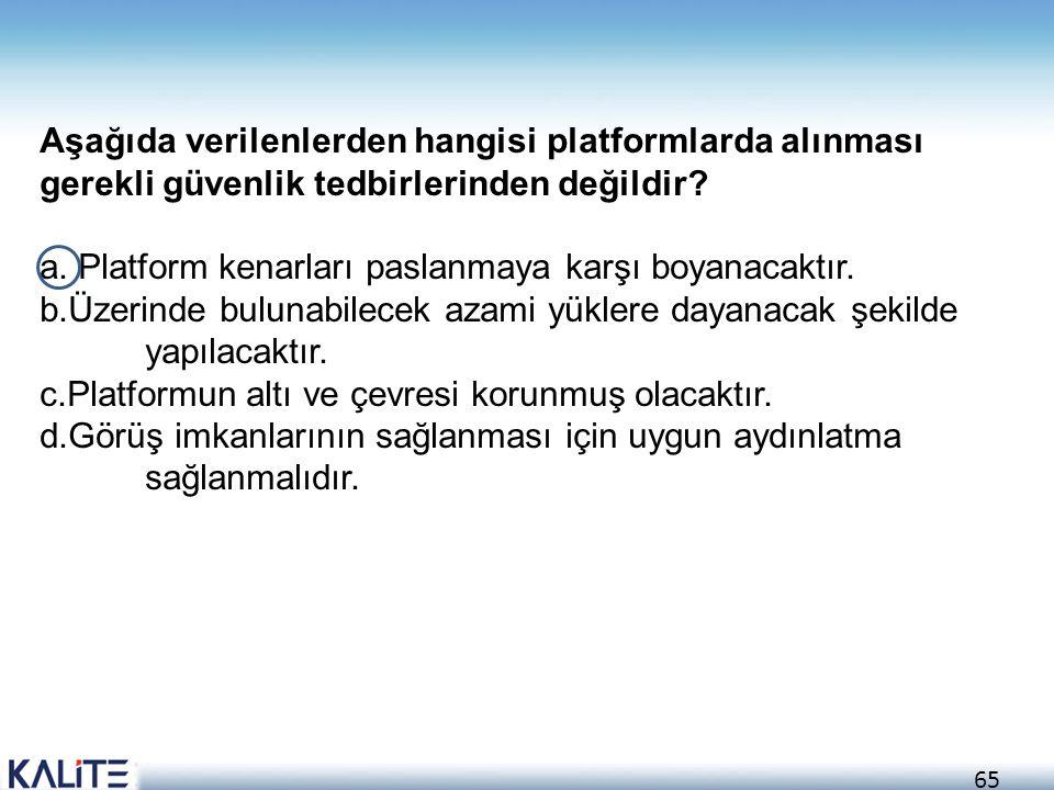 65 Aşağıda verilenlerden hangisi platformlarda alınması gerekli güvenlik tedbirlerinden değildir? a. Platform kenarları paslanmaya karşı boyanacaktır.