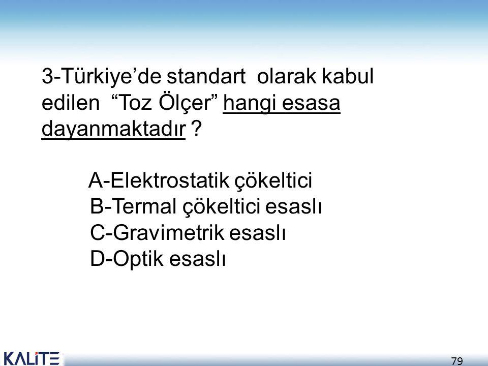 """79 3-Türkiye'de standart olarak kabul edilen """"Toz Ölçer"""" hangi esasa dayanmaktadır ? A-Elektrostatik çökeltici B-Termal çökeltici esaslı C-Gravimetrik"""