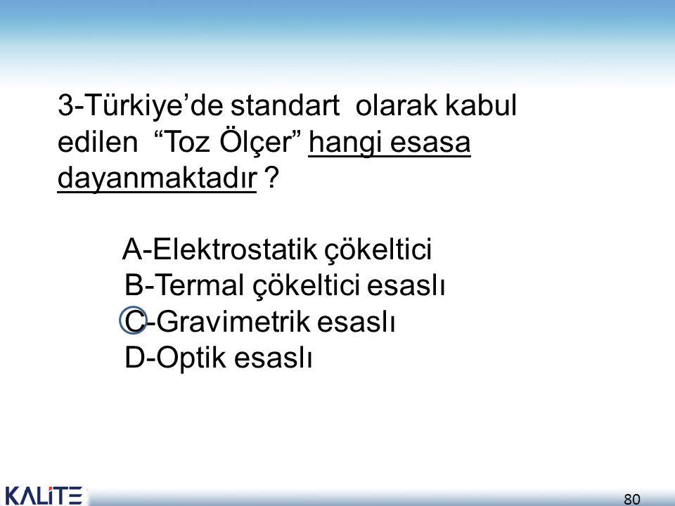 """80 3-Türkiye'de standart olarak kabul edilen """"Toz Ölçer"""" hangi esasa dayanmaktadır ? A-Elektrostatik çökeltici B-Termal çökeltici esaslı C-Gravimetrik"""