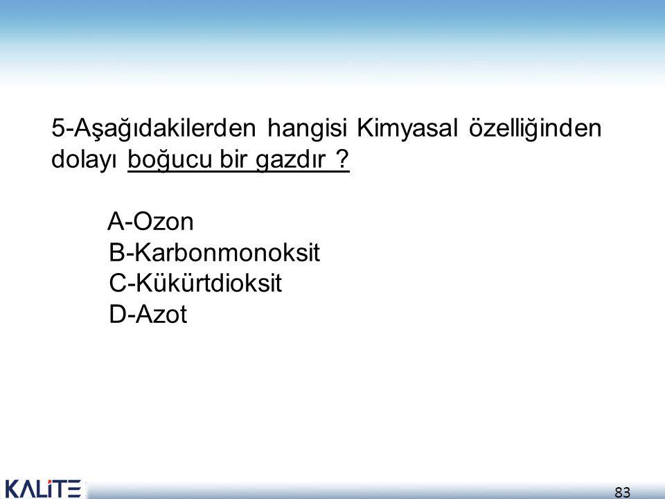 83 5-Aşağıdakilerden hangisi Kimyasal özelliğinden dolayı boğucu bir gazdır ? A-Ozon B-Karbonmonoksit C-Kükürtdioksit D-Azot
