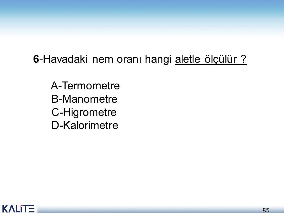 85 6-Havadaki nem oranı hangi aletle ölçülür ? A-Termometre B-Manometre C-Higrometre D-Kalorimetre
