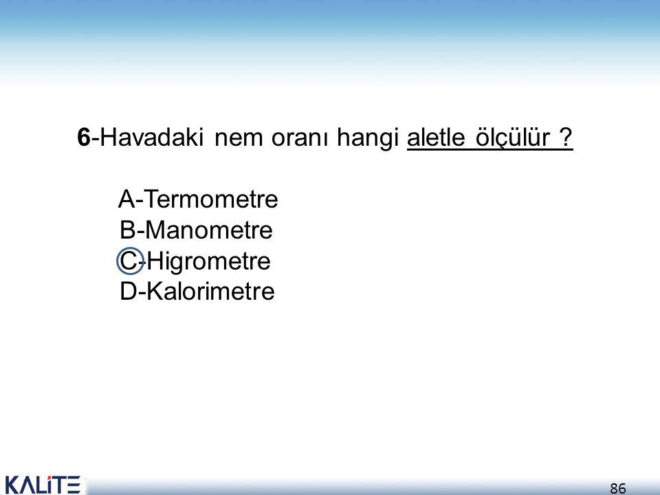 86 6-Havadaki nem oranı hangi aletle ölçülür ? A-Termometre B-Manometre C-Higrometre D-Kalorimetre