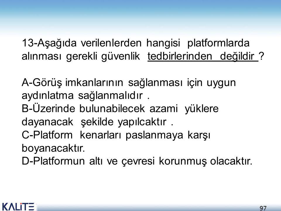 97 13-Aşağıda verilenlerden hangisi platformlarda alınması gerekli güvenlik tedbirlerinden değildir ? A-Görüş imkanlarının sağlanması için uygun aydın