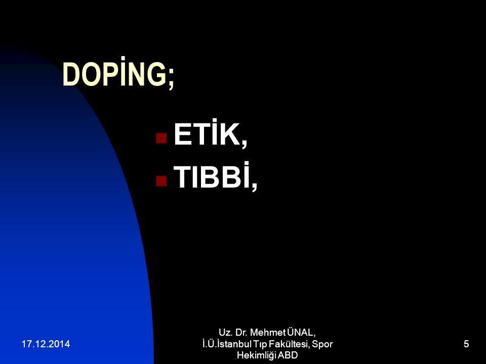 17.12.2014 Uz. Dr. Mehmet ÜNAL, İ.Ü.İstanbul Tıp Fakültesi, Spor Hekimliği ABD 5 DOPİNG; ETİK, TIBBİ,