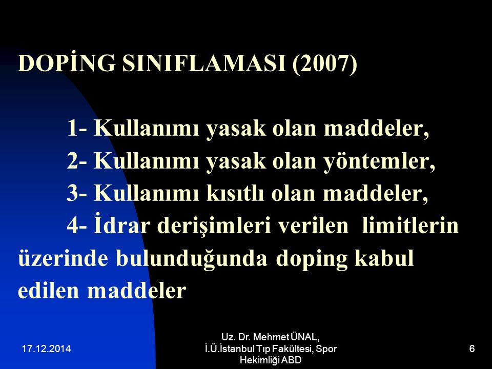 17.12.2014 Uz. Dr. Mehmet ÜNAL, İ.Ü.İstanbul Tıp Fakültesi, Spor Hekimliği ABD 6 DOPİNG SINIFLAMASI (2007) 1- Kullanımı yasak olan maddeler, 2- Kullan
