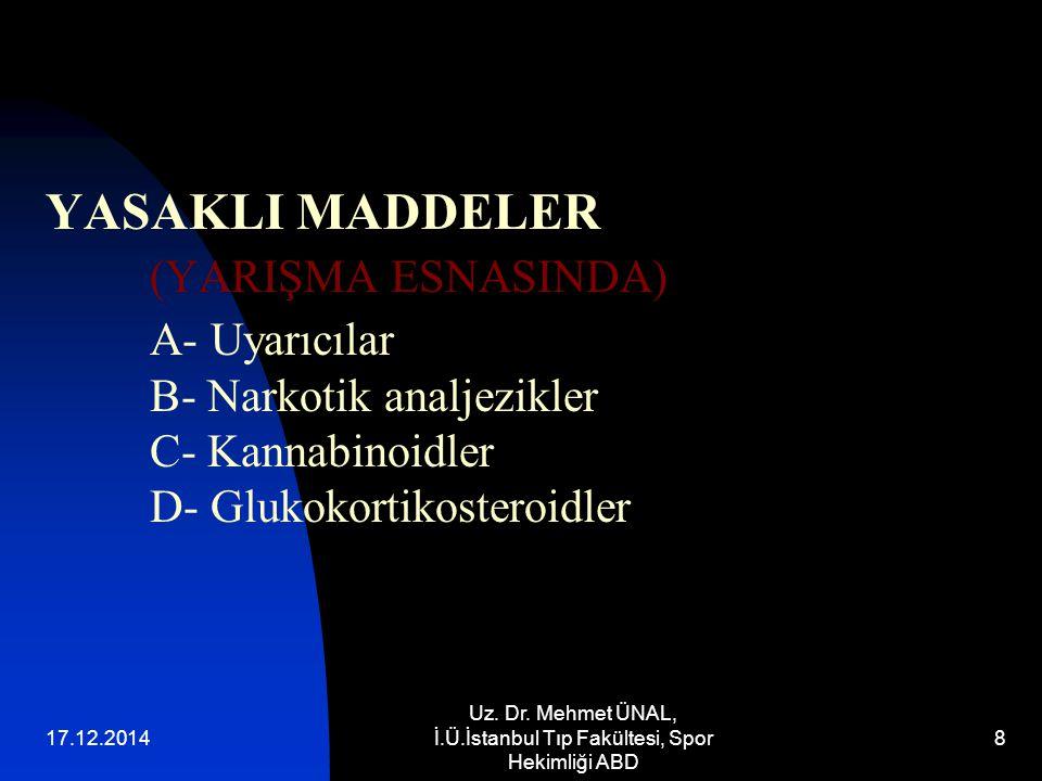 17.12.2014 Uz. Dr. Mehmet ÜNAL, İ.Ü.İstanbul Tıp Fakültesi, Spor Hekimliği ABD 8 YASAKLI MADDELER (YARIŞMA ESNASINDA) A- Uyarıcılar B- Narkotik analje