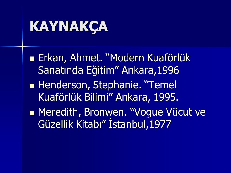 "KAYNAKÇA Erkan, Ahmet. ""Modern Kuaförlük Sanatında Eğitim"" Ankara,1996 Erkan, Ahmet. ""Modern Kuaförlük Sanatında Eğitim"" Ankara,1996 Henderson, Stepha"