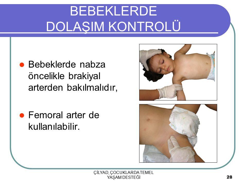 ÇİLYAD, ÇOCUKLARDA TEMEL YAŞAM DESTEĞİ 28 ÇİLYAD, ÇOCUKLARDA TEMEL YAŞAM DESTEĞİ 28 BEBEKLERDE DOLAŞIM KONTROLÜ Bebeklerde nabza öncelikle brakiyal arterden bakılmalıdır, Femoral arter de kullanılabilir.