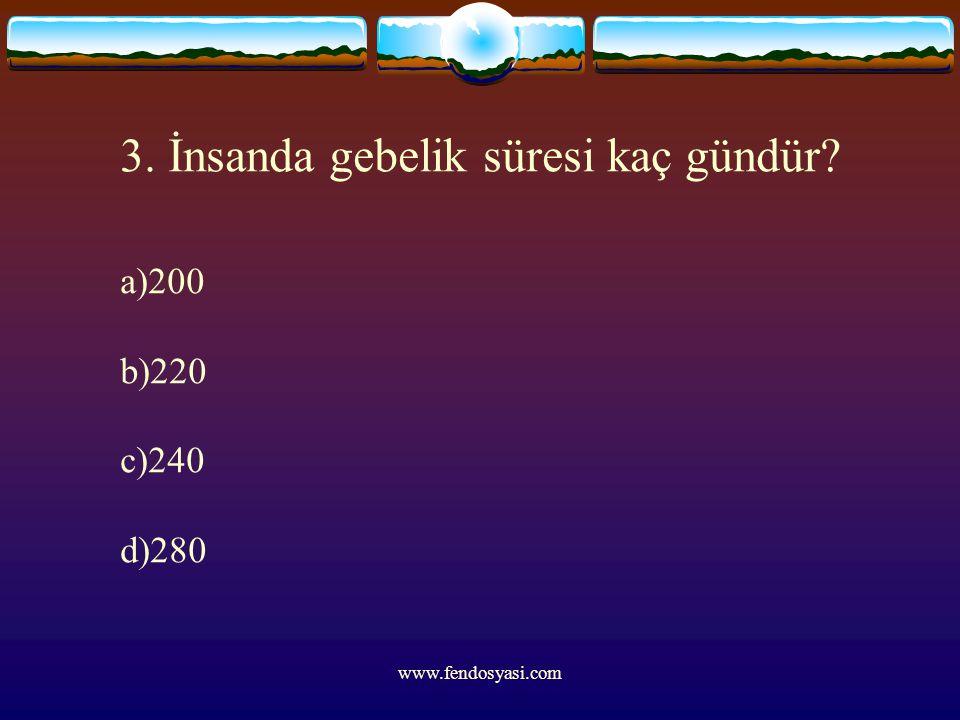 www.fendosyasi.com 3. İnsanda gebelik süresi kaç gündür? a)200 b)220 c)240 d)280