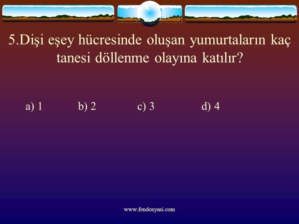 www.fendosyasi.com 5.Dişi eşey hücresinde oluşan yumurtaların kaç tanesi döllenme olayına katılır? a) 1 b) 2 c) 3 d) 4