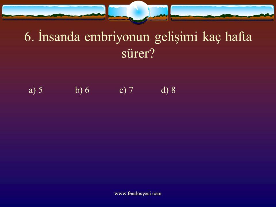 www.fendosyasi.com 6. İnsanda embriyonun gelişimi kaç hafta sürer? a) 5 b) 6 c) 7 d) 8