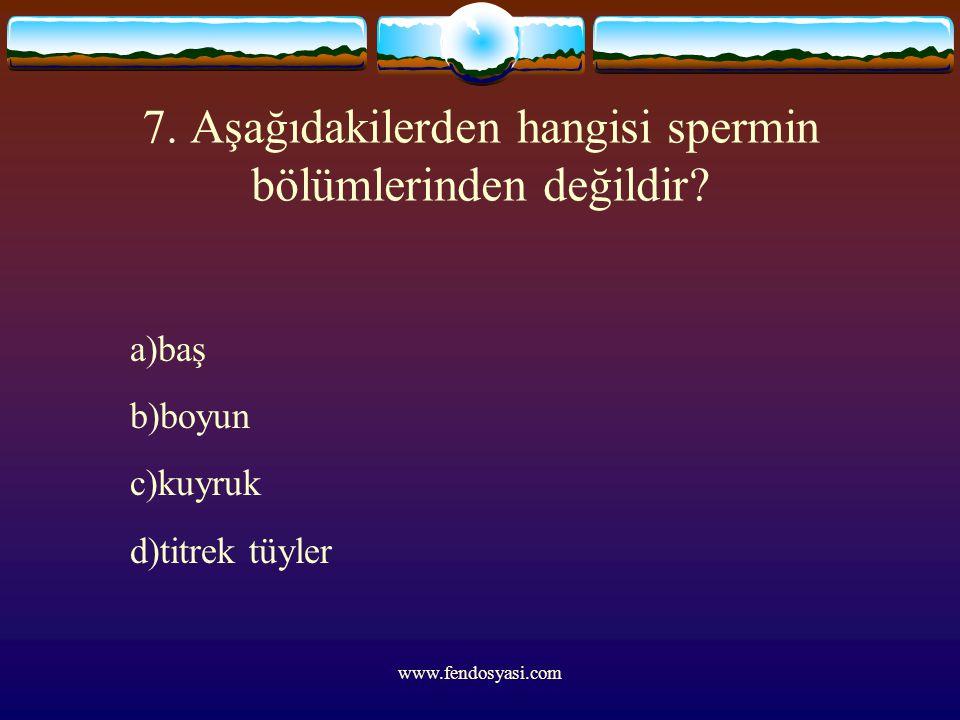 www.fendosyasi.com 7. Aşağıdakilerden hangisi spermin bölümlerinden değildir? a)baş b)boyun c)kuyruk d)titrek tüyler